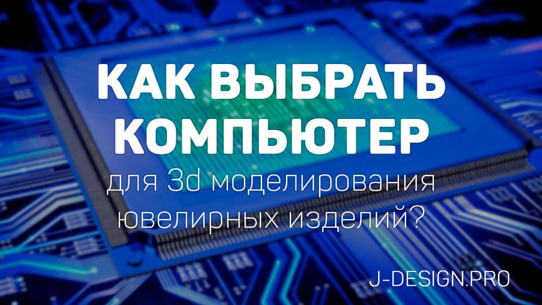 004bccf2bf4f Как выбрать компьютер для 3d моделирования ювелирных изделий  - Школа  современного ювелирного дизайна J-design.pro